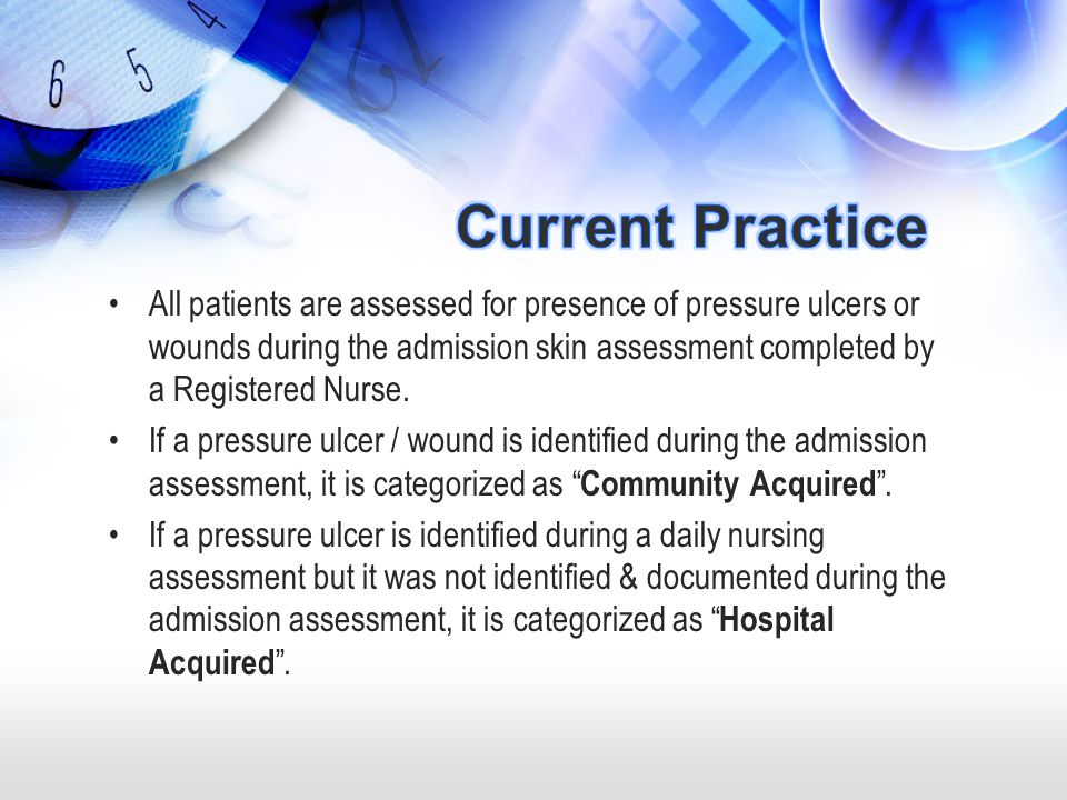 All patients are assessed for presence of pressure ulcers or wounds during the admission skin assessment completed by a Registered Nurse. If a pressur