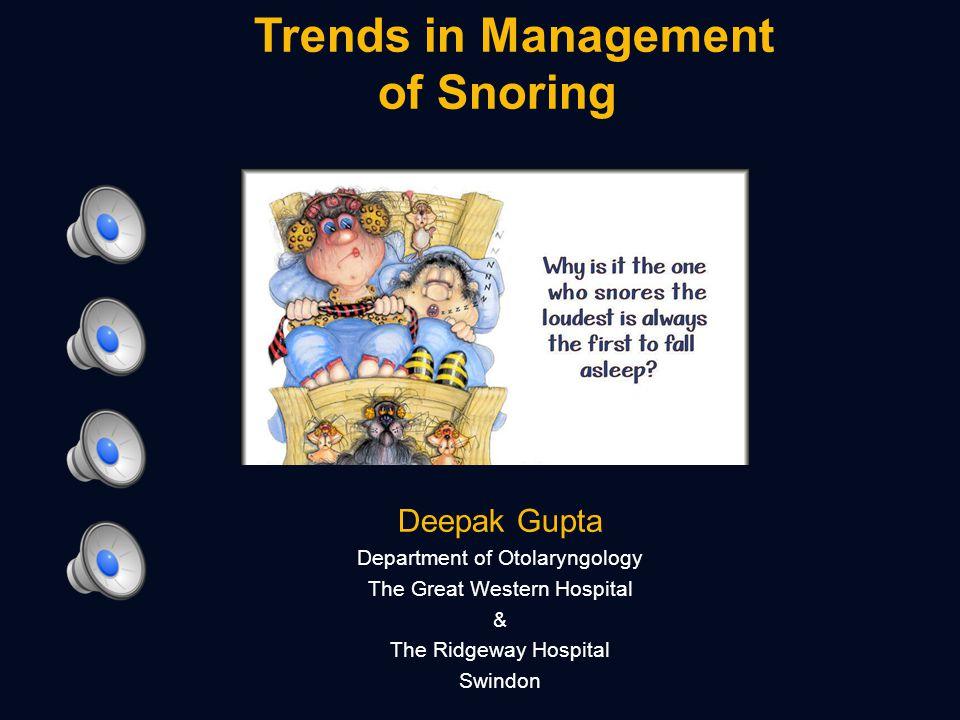 Trends in Management of Snoring Deepak Gupta Department of Otolaryngology The Great Western Hospital & The Ridgeway Hospital Swindon
