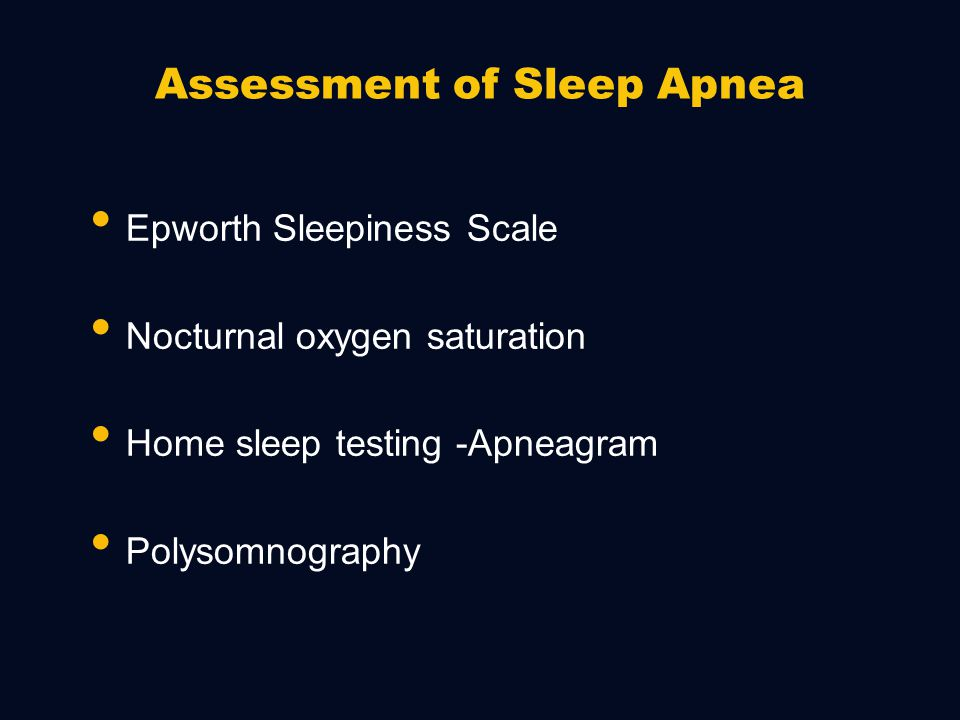 Signs/Symptoms of Sleep Apnea Breathing sounds during sleep Excessive daytime sleepiness Fatigue Changes in alertness, memory, personality Hypertension/CHF Impotence Headaches Bedwetting