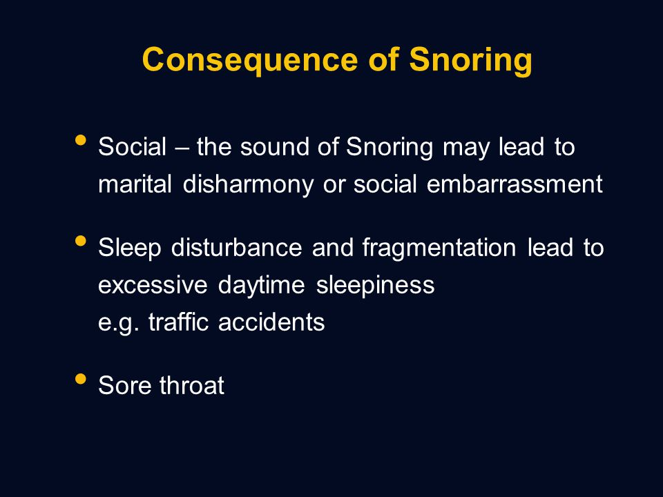 Consequence of Snoring Social – the sound of Snoring may lead to marital disharmony or social embarrassment Sleep disturbance and fragmentation lead to excessive daytime sleepiness e.g.