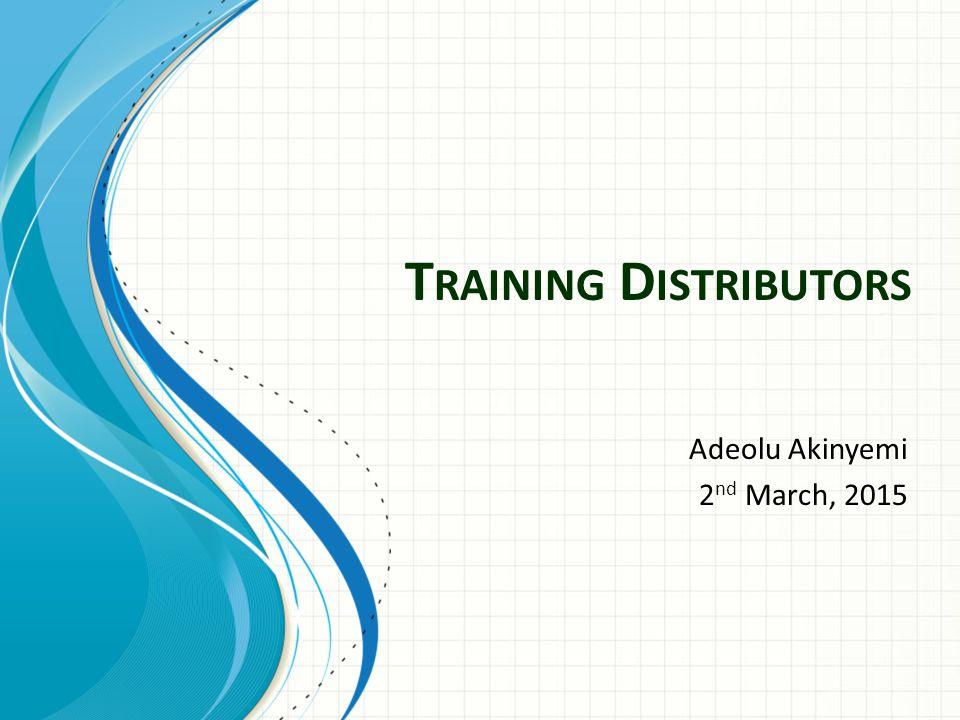 T RAINING D ISTRIBUTORS Adeolu Akinyemi 2 nd March, 2015