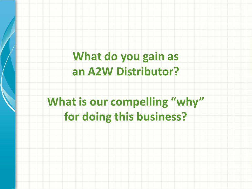 """What do you gain as an A2W Distributor? What is our compelling """"why"""" for doing this business?"""