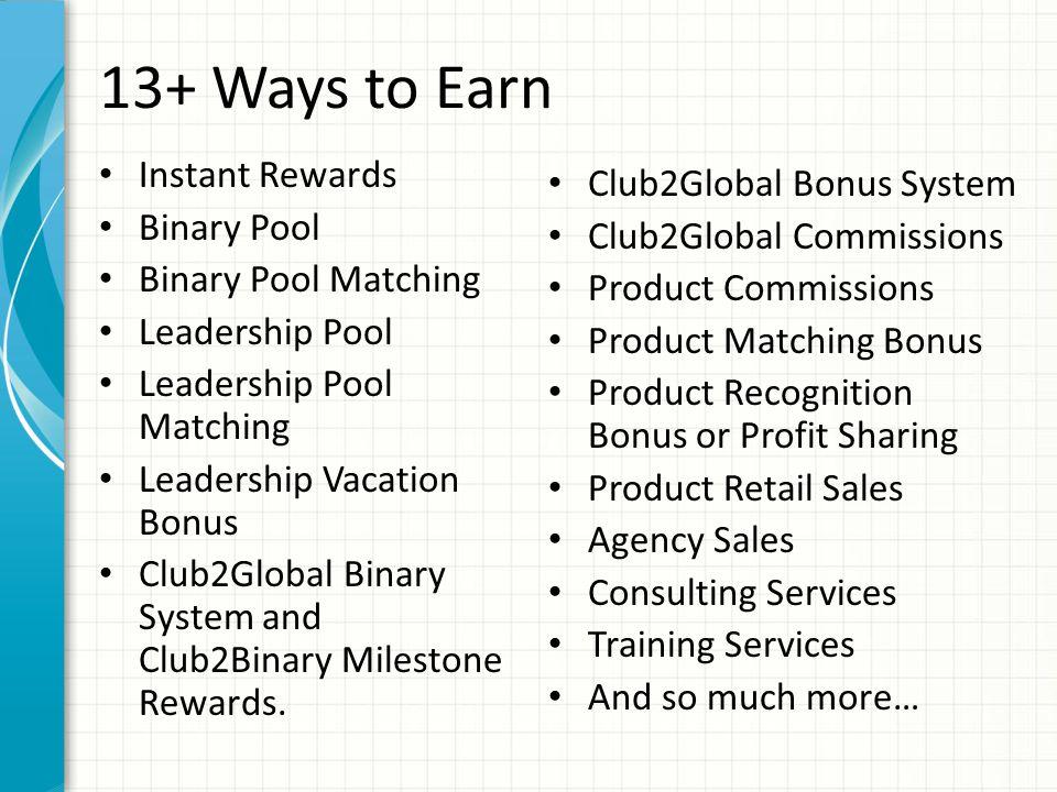 13+ Ways to Earn Instant Rewards Binary Pool Binary Pool Matching Leadership Pool Leadership Pool Matching Leadership Vacation Bonus Club2Global Binary System and Club2Binary Milestone Rewards.
