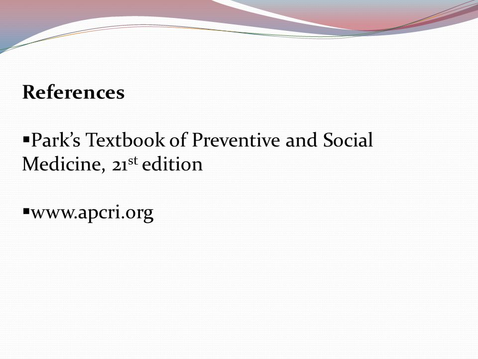 References  Park's Textbook of Preventive and Social Medicine, 21 st edition  www.apcri.org