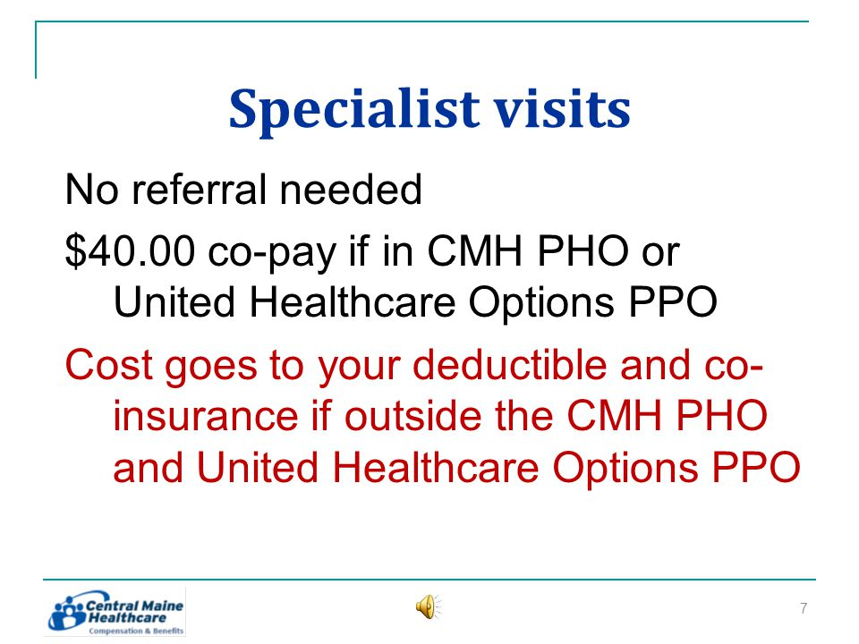 Specialist visits No referral needed $40.00 co-pay if in CMH PHO or United Healthcare Options PPO Cost goes to your deductible and co- insurance if outside the CMH PHO and United Healthcare Options PPO 7