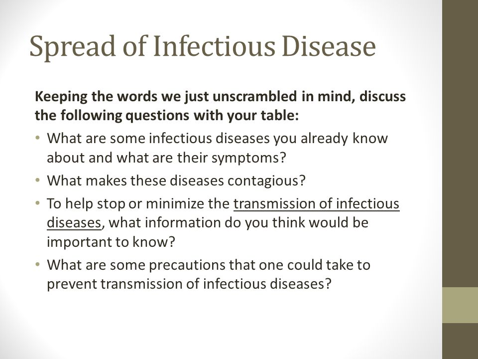 Spread of Infectious Disease Keeping the words we just unscrambled in mind, discuss the following questions with your table: What are some infectious diseases you already know about and what are their symptoms.