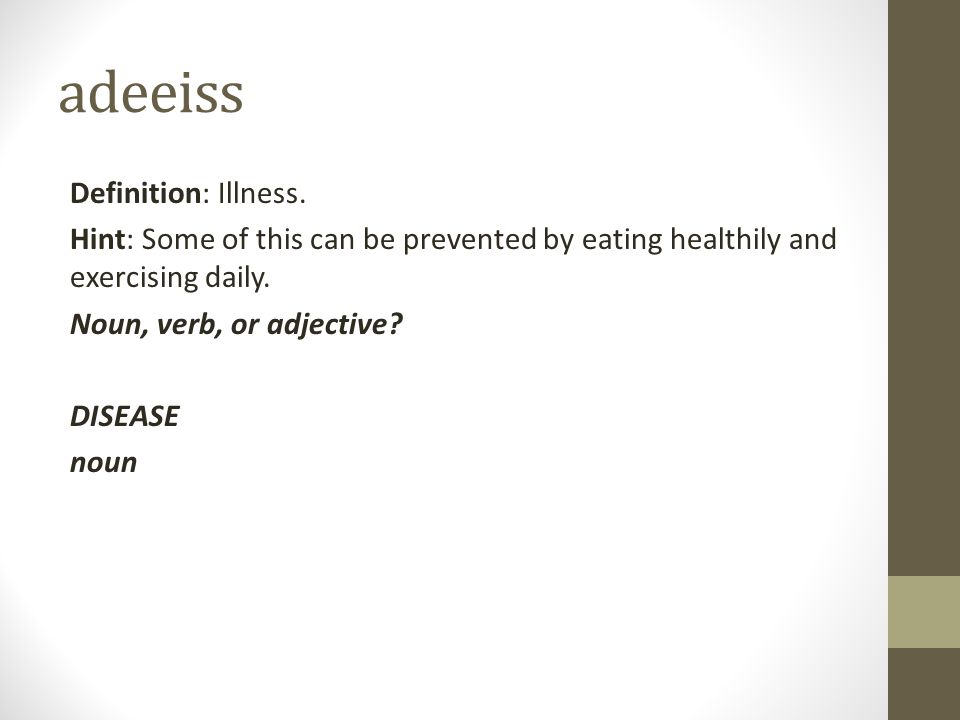 adeeiss Definition: Illness. Hint: Some of this can be prevented by eating healthily and exercising daily. Noun, verb, or adjective? DISEASE noun