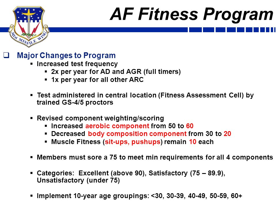AF Fitness Program  Major Changes to Program  Increased test frequency  2x per year for AD and AGR (full timers)  1x per year for all other ARC  Test administered in central location (Fitness Assessment Cell) by trained GS-4/5 proctors  Revised component weighting/scoring  Increased aerobic component from 50 to 60  Decreased body composition component from 30 to 20  Muscle Fitness (sit-ups, pushups) remain 10 each  Members must sore a 75 to meet min requirements for all 4 components  Categories: Excellent (above 90), Satisfactory (75 – 89.9), Unsatisfactory (under 75)  Implement 10-year age groupings: <30, 30-39, 40-49, 50-59, 60+