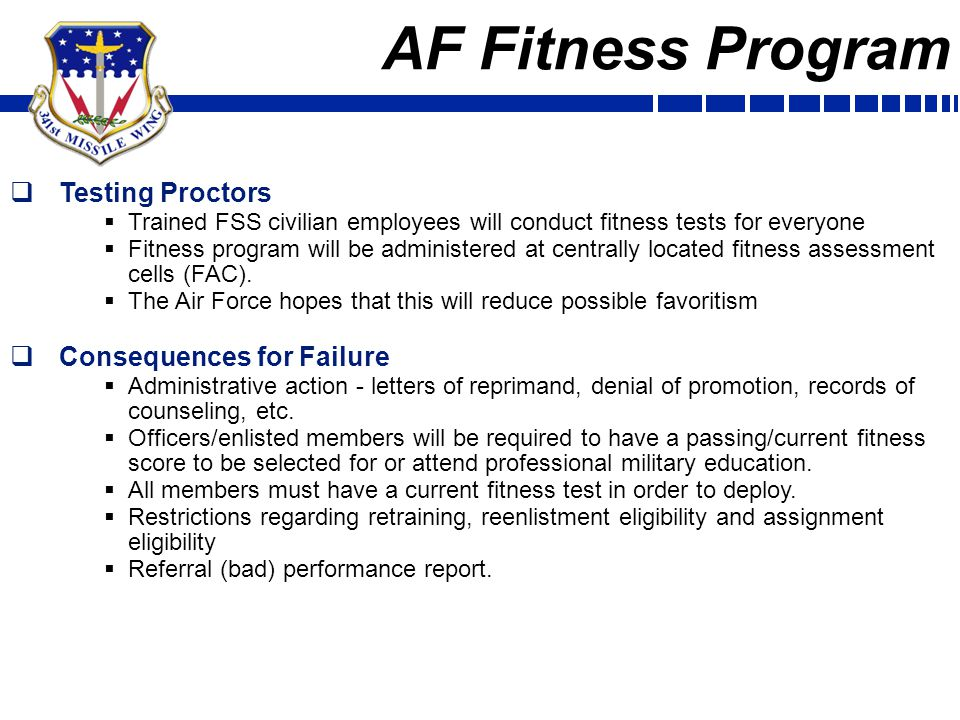AF Fitness Program  Fitness Assessment Cells (FAC) Manning  Man the FAC with GS Employees (4/5s)  May need to tax groups for help if we experience manning gaps or during surge (take a wait and see approach/not sure if 3 can do this)  MAJCOMs will fund manpower for FY10, POM'd FY11+  AF/A1 is developing a standard core document/position description  1 GS employee earned for every 1,000…Malmstrom gets 3 positions  Challenges  Takes 6 to 12 months to hire civilian employees  How do we run the program while we wait for manning.