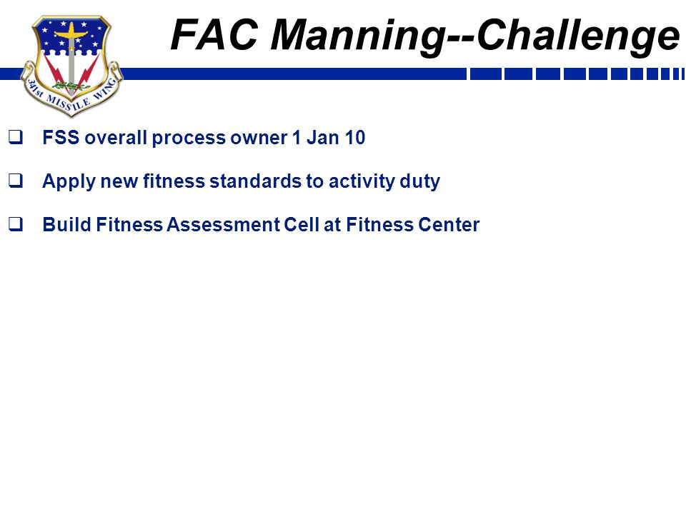FAC Manning--Challenge  FSS overall process owner 1 Jan 10  Apply new fitness standards to activity duty  Build Fitness Assessment Cell at Fitness Center