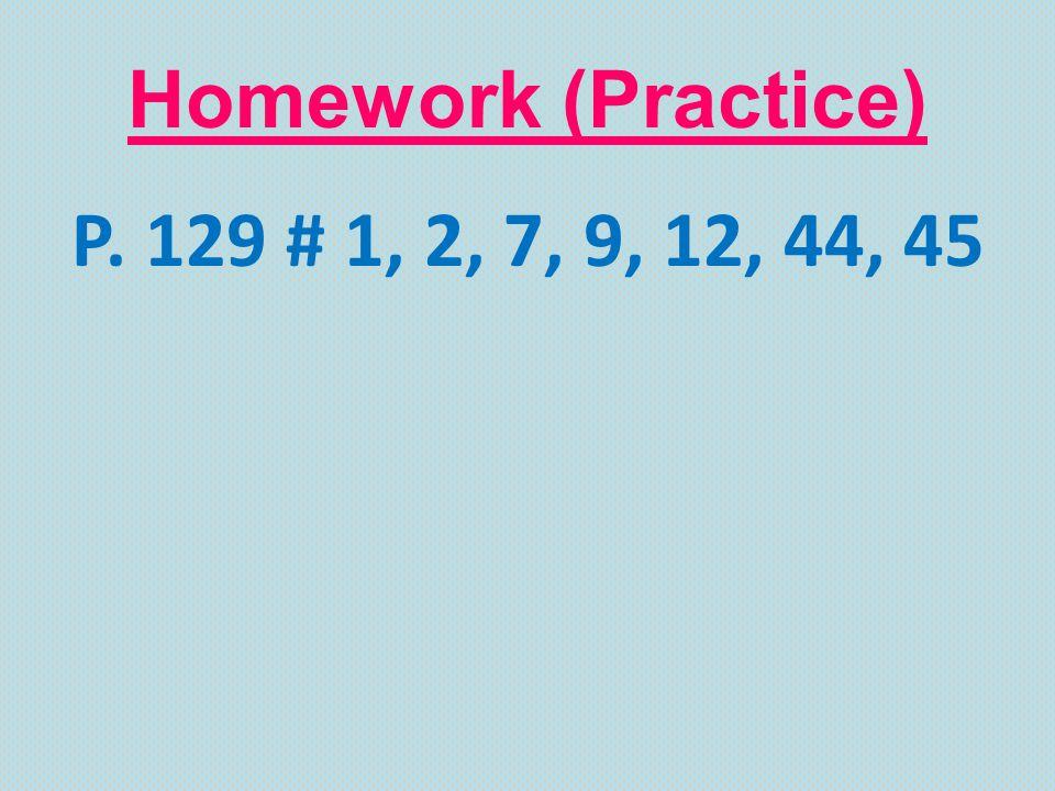 Homework (Practice) P. 129 # 1, 2, 7, 9, 12, 44, 45