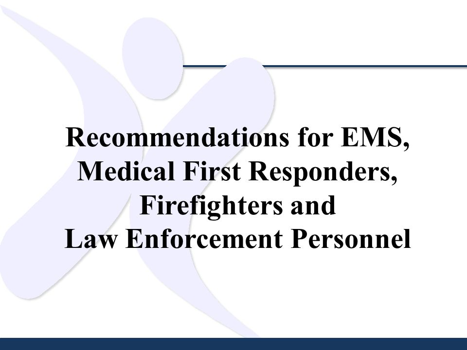 Recommendations for EMS, Medical First Responders, Firefighters and Law Enforcement Personnel