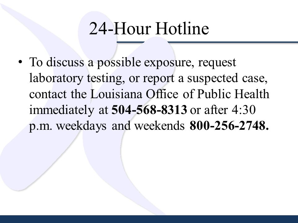 24-Hour Hotline To discuss a possible exposure, request laboratory testing, or report a suspected case, contact the Louisiana Office of Public Health immediately at 504-568-8313 or after 4:30 p.m.