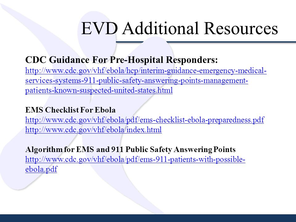 EVD Additional Resources CDC Guidance For Pre-Hospital Responders: http://www.cdc.gov/vhf/ebola/hcp/interim-guidance-emergency-medical- services-systems-911-public-safety-answering-points-management- patients-known-suspected-united-states.html EMS Checklist For Ebola http://www.cdc.gov/vhf/ebola/pdf/ems-checklist-ebola-preparedness.pdf http://www.cdc.gov/vhf/ebola/index.html Algorithm for EMS and 911 Public Safety Answering Points http://www.cdc.gov/vhf/ebola/pdf/ems-911-patients-with-possible- ebola.pdf