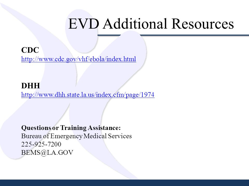EVD Additional Resources CDC http://www.cdc.gov/vhf/ebola/index.html DHH http://www.dhh.state.la.us/index.cfm/page/1974 Questions or Training Assistance: Bureau of Emergency Medical Services 225-925-7200 BEMS@LA.GOV