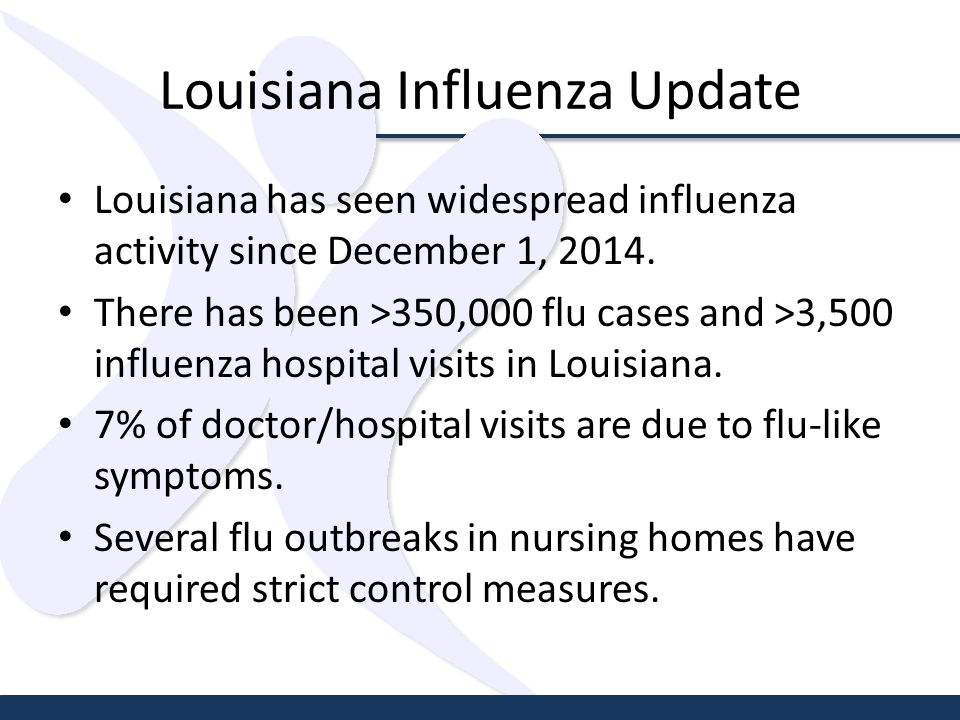 Louisiana Influenza Update Louisiana has seen widespread influenza activity since December 1, 2014.
