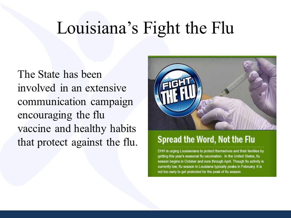 Louisiana's Fight the Flu The State has been involved in an extensive communication campaign encouraging the flu vaccine and healthy habits that protect against the flu.