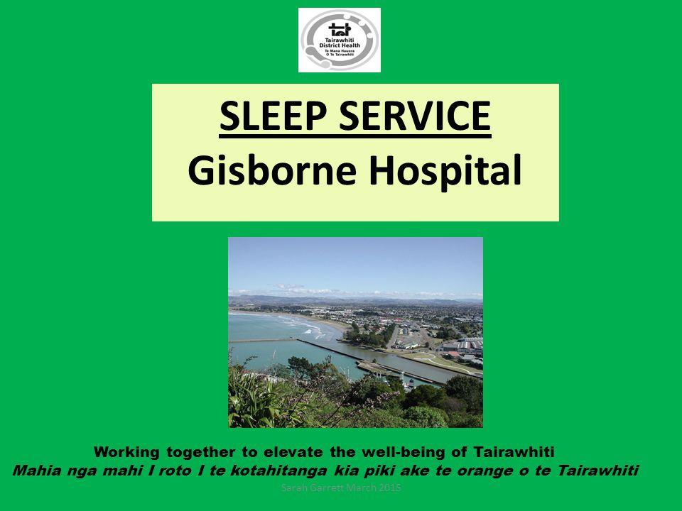 Working together to elevate the well-being of Tairawhiti Mahia nga mahi I roto I te kotahitanga kia piki ake te orange o te Tairawhiti SLEEP SERVICE Gisborne Hospital Sarah Garrett March 2015