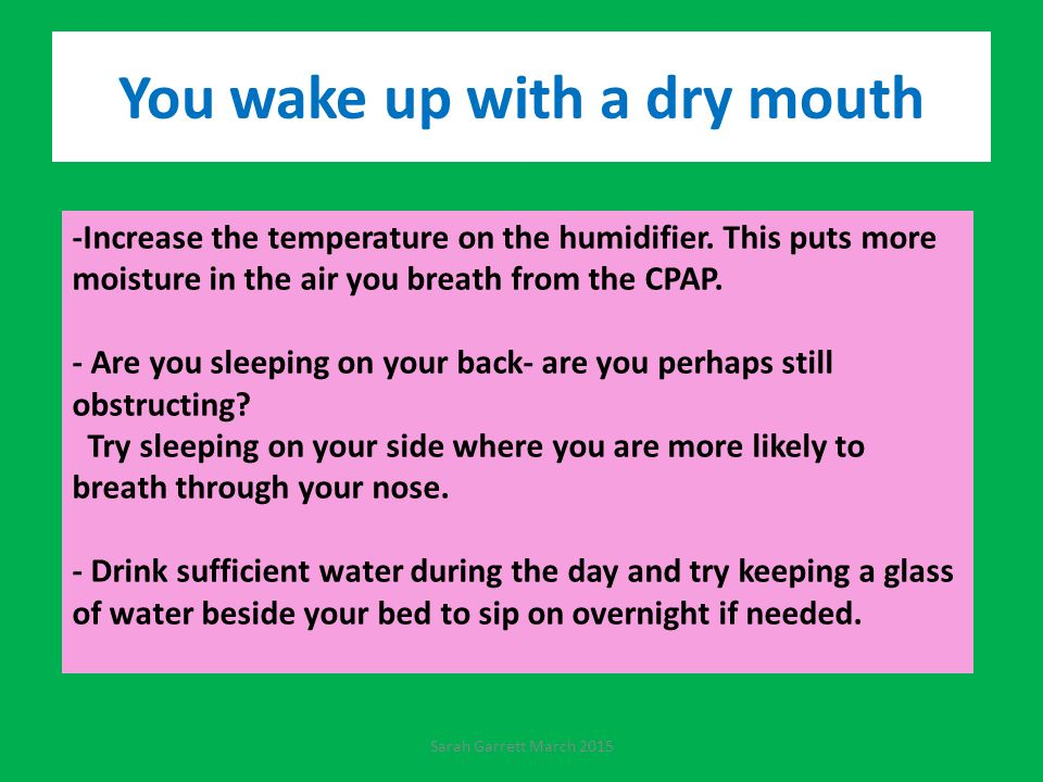 You wake up with a dry mouth -Increase the temperature on the humidifier.
