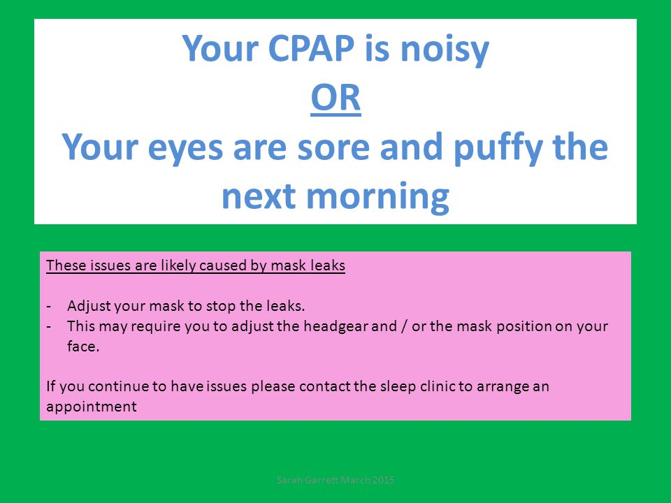 Your CPAP is noisy OR Your eyes are sore and puffy the next morning These issues are likely caused by mask leaks -Adjust your mask to stop the leaks.
