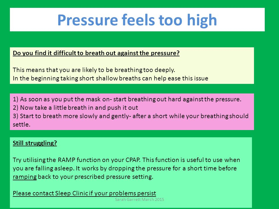 Pressure feels too high Do you find it difficult to breath out against the pressure.