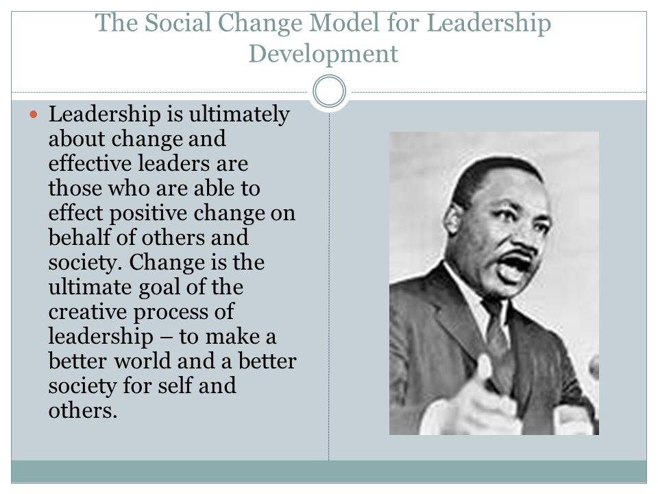 The Social Change Model for Leadership Development Leadership is ultimately about change and effective leaders are those who are able to effect positive change on behalf of others and society.