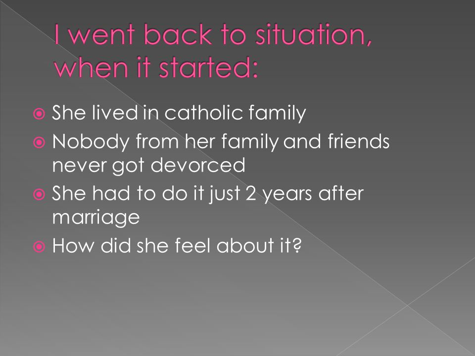  She lived in catholic family  Nobody from her family and friends never got devorced  She had to do it just 2 years after marriage  How did she feel about it?