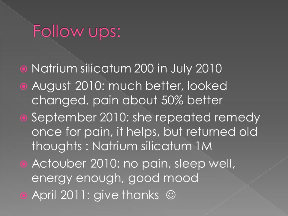  Natrium silicatum 200 in July 2010  August 2010: much better, looked changed, pain about 50% better  September 2010: she repeated remedy once for pain, it helps, but returned old thoughts : Natrium silicatum 1M  Actouber 2010: no pain, sleep well, energy enough, good mood  April 2011: give thanks