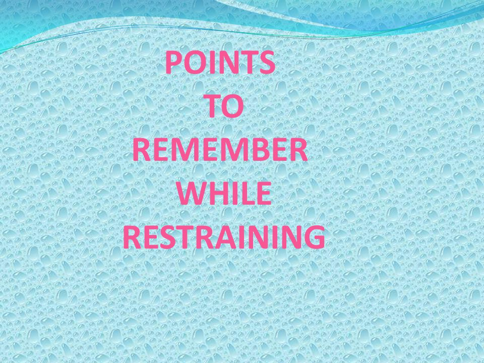 POINTS TO REMEMBER WHILE RESTRAINING
