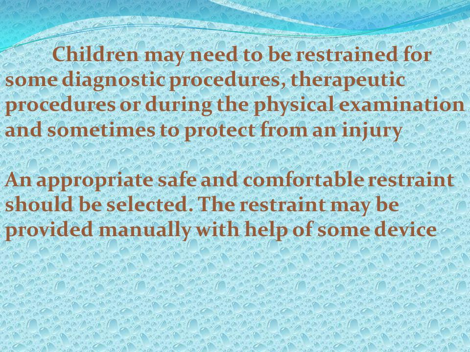 Children may need to be restrained for some diagnostic procedures, therapeutic procedures or during the physical examination and sometimes to protect