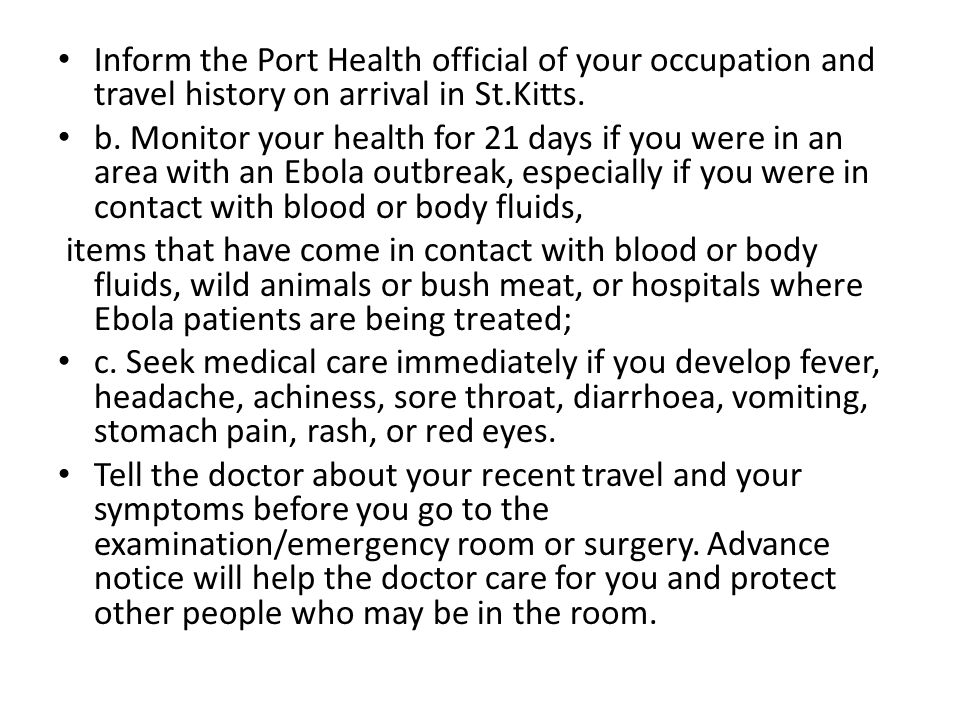 Inform the Port Health official of your occupation and travel history on arrival in St.Kitts. b. Monitor your health for 21 days if you were in an are