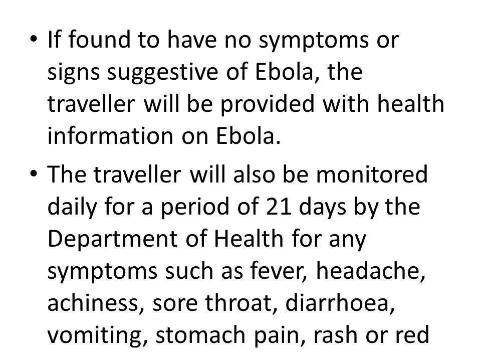 If found to have no symptoms or signs suggestive of Ebola, the traveller will be provided with health information on Ebola. The traveller will also be