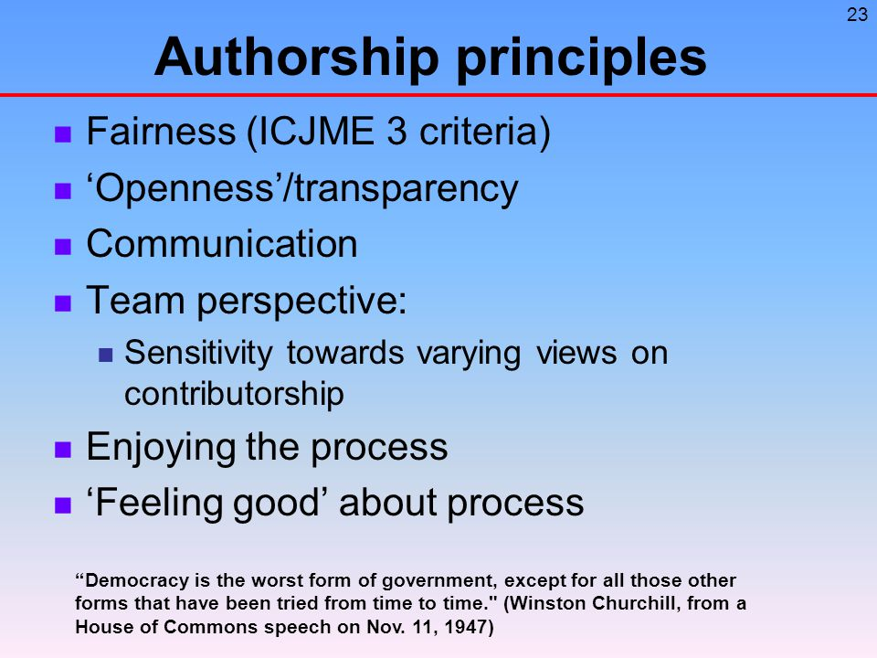 23 Authorship principles Fairness (ICJME 3 criteria) 'Openness'/transparency Communication Team perspective: Sensitivity towards varying views on contributorship Enjoying the process 'Feeling good' about process Democracy is the worst form of government, except for all those other forms that have been tried from time to time. (Winston Churchill, from a House of Commons speech on Nov.