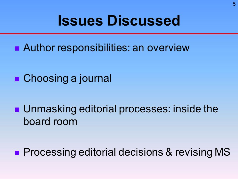 5 Issues Discussed Author responsibilities: an overview Choosing a journal Unmasking editorial processes: inside the board room Processing editorial decisions & revising MS