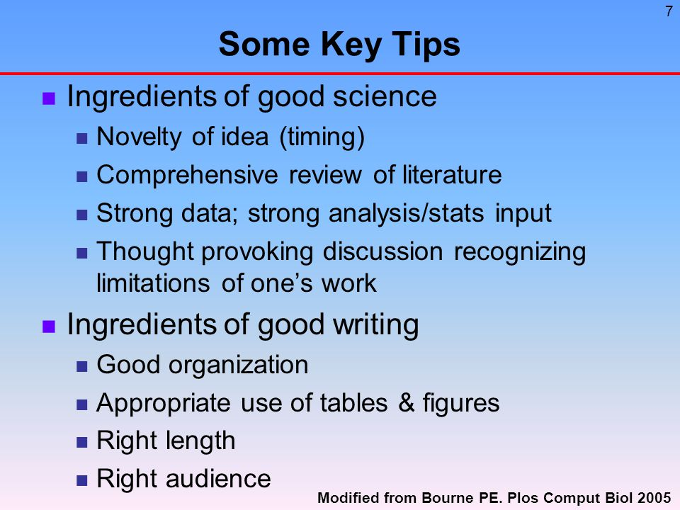 7 Some Key Tips Ingredients of good science Novelty of idea (timing) Comprehensive review of literature Strong data; strong analysis/stats input Thought provoking discussion recognizing limitations of one's work Ingredients of good writing Good organization Appropriate use of tables & figures Right length Right audience Modified from Bourne PE.