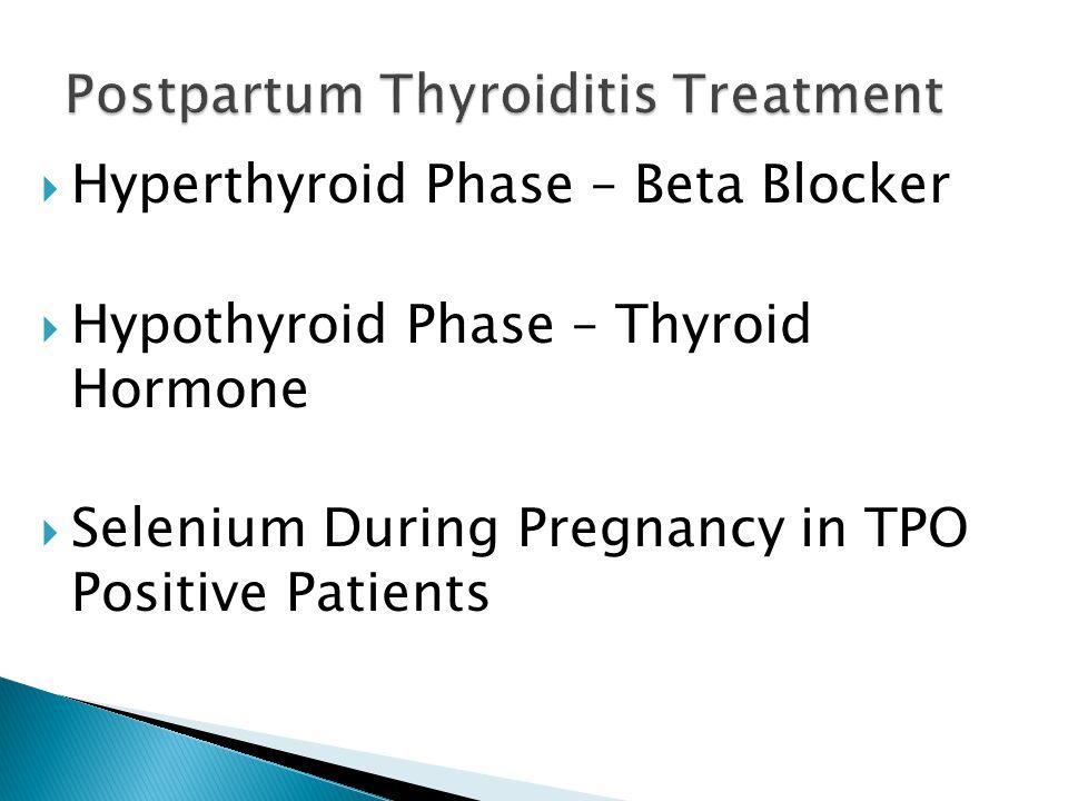 Hyperthyroid Phase – Beta Blocker  Hypothyroid Phase – Thyroid Hormone  Selenium During Pregnancy in TPO Positive Patients