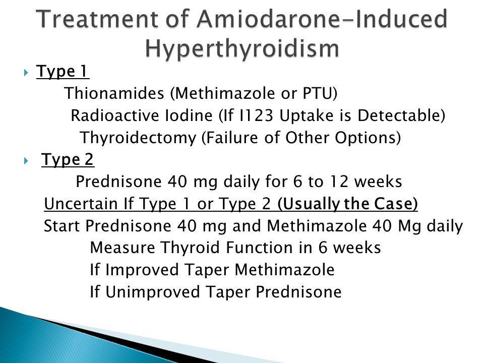  Type 1 Thionamides (Methimazole or PTU) Radioactive Iodine (If I123 Uptake is Detectable) Thyroidectomy (Failure of Other Options)  Type 2 Predniso