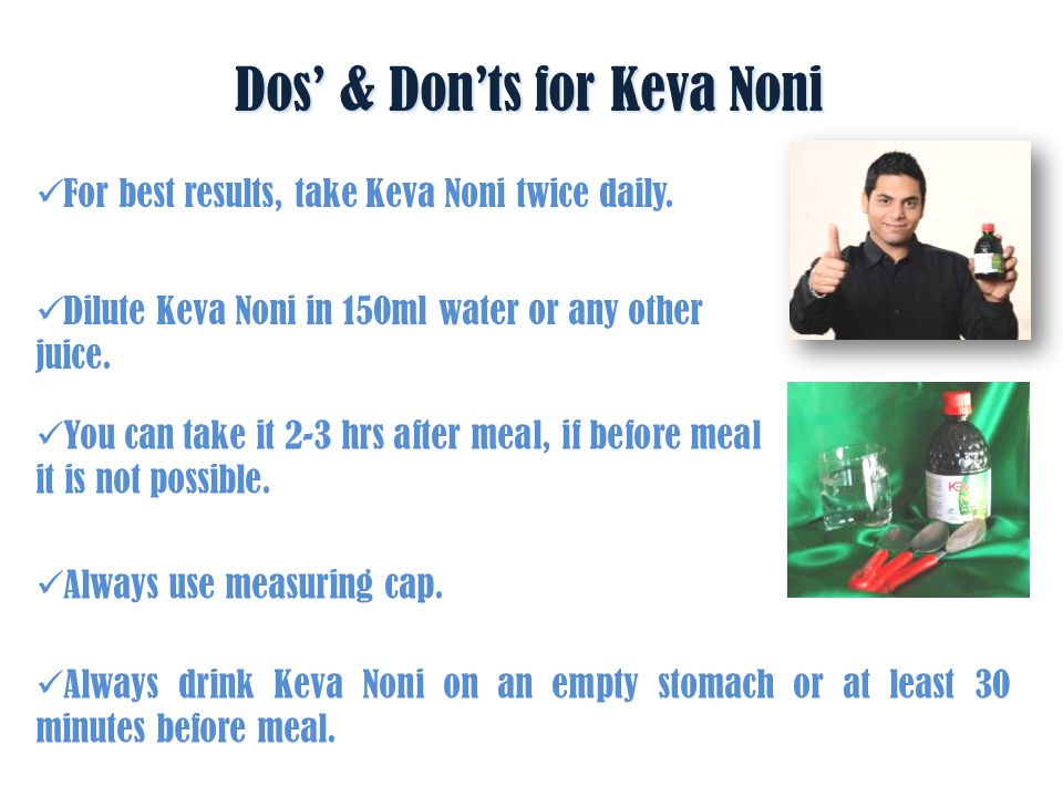 Take lots of clean water along with Keva Noni.