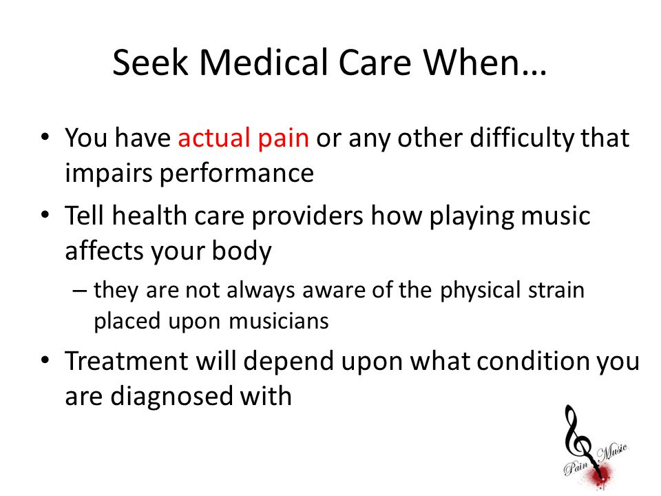 Seek Medical Care When… You have actual pain or any other difficulty that impairs performance Tell health care providers how playing music affects you