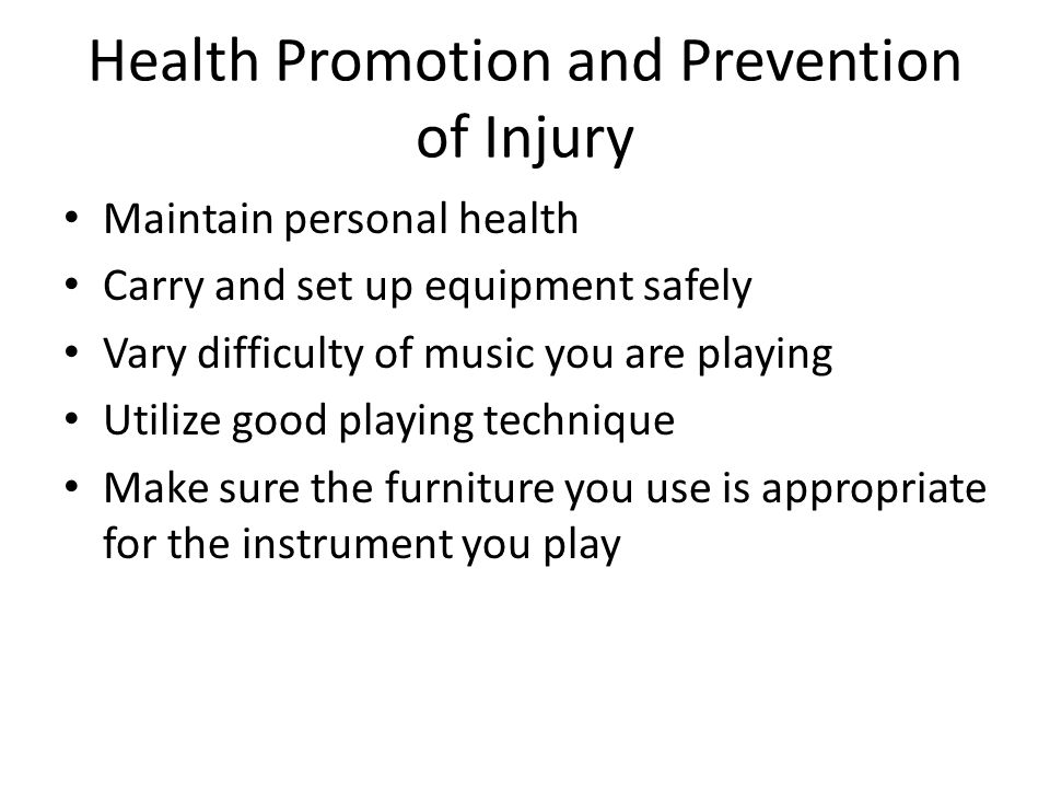Health Promotion and Prevention of Injury Maintain personal health Carry and set up equipment safely Vary difficulty of music you are playing Utilize good playing technique Make sure the furniture you use is appropriate for the instrument you play