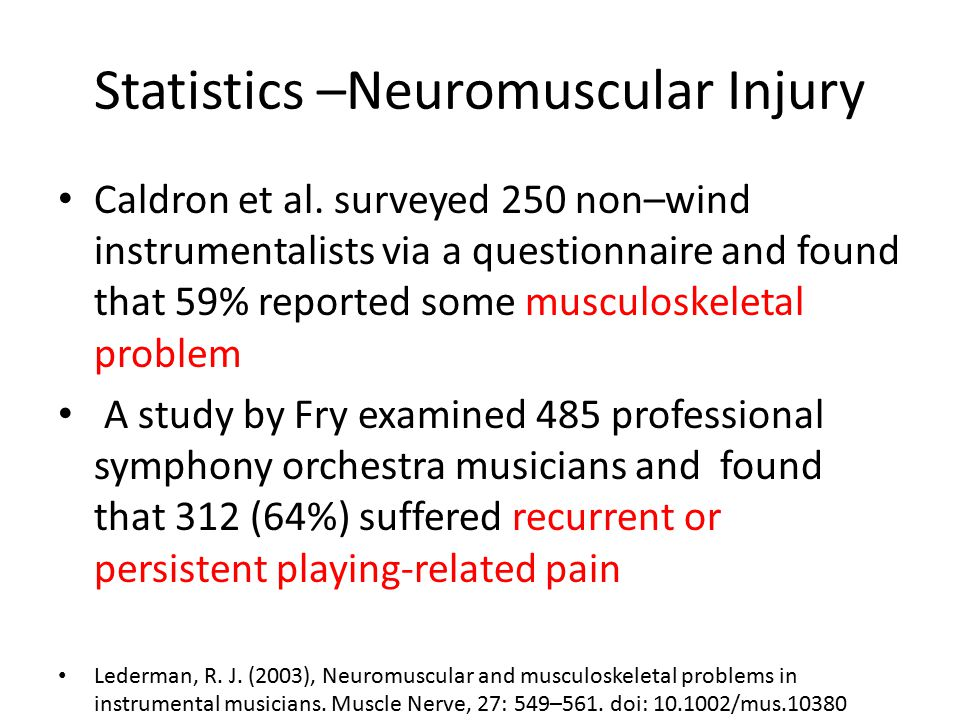 Statistics –Neuromuscular Injury Caldron et al. surveyed 250 non–wind instrumentalists via a questionnaire and found that 59% reported some musculoske