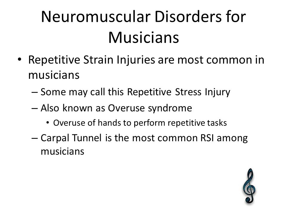 Neuromuscular Disorders for Musicians Repetitive Strain Injuries are most common in musicians – Some may call this Repetitive Stress Injury – Also known as Overuse syndrome Overuse of hands to perform repetitive tasks – Carpal Tunnel is the most common RSI among musicians