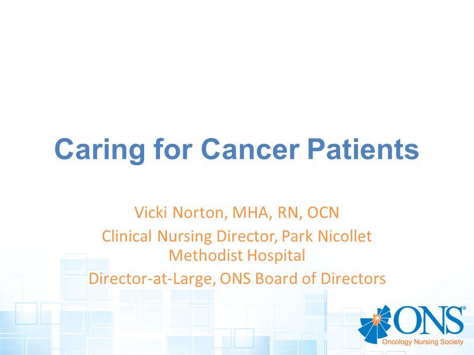 Caring for Cancer Patients Vicki Norton, MHA, RN, OCN Clinical Nursing Director, Park Nicollet Methodist Hospital Director-at-Large, ONS Board of Directors