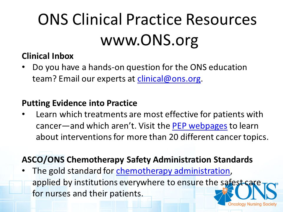 ONS Clinical Practice Resources www.ONS.org Clinical Inbox Do you have a hands-on question for the ONS education team.