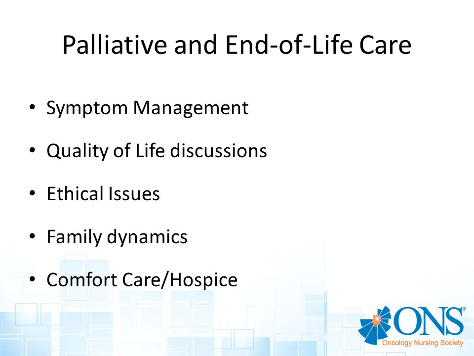 Palliative and End-of-Life Care Symptom Management Quality of Life discussions Ethical Issues Family dynamics Comfort Care/Hospice