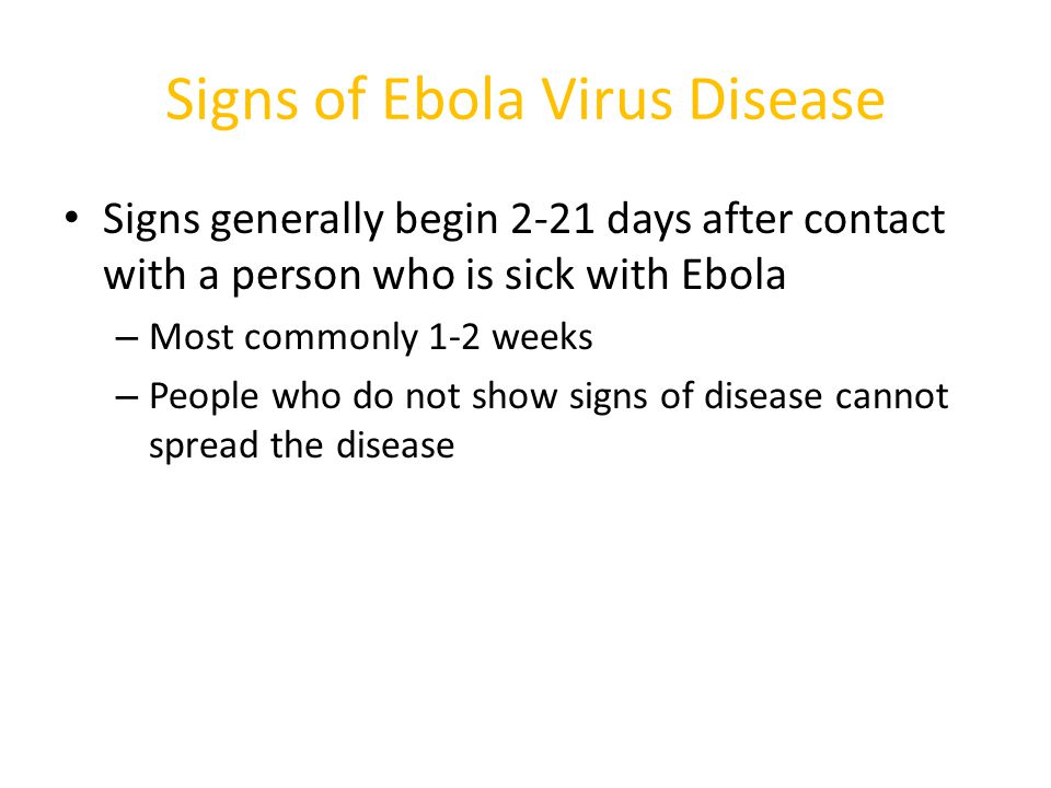 Signs of Ebola Virus Disease Signs generally begin 2-21 days after contact with a person who is sick with Ebola – Most commonly 1-2 weeks – People who do not show signs of disease cannot spread the disease
