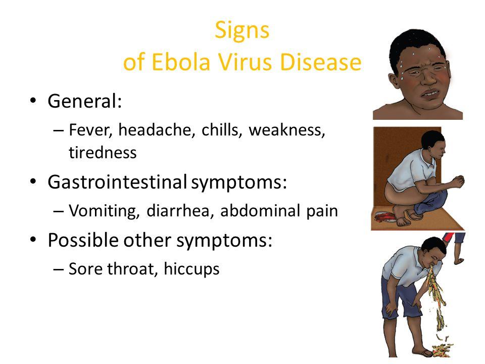 Signs of Ebola Virus Disease General: – Fever, headache, chills, weakness, tiredness Gastrointestinal symptoms: – Vomiting, diarrhea, abdominal pain P