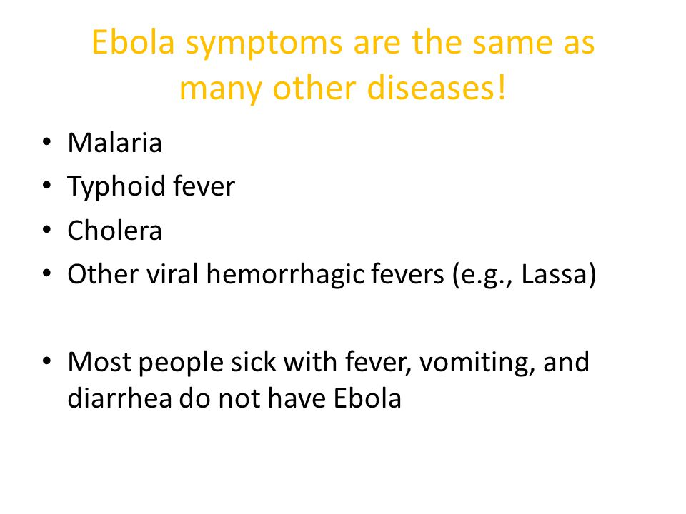 Ebola symptoms are the same as many other diseases! Malaria Typhoid fever Cholera Other viral hemorrhagic fevers (e.g., Lassa) Most people sick with f