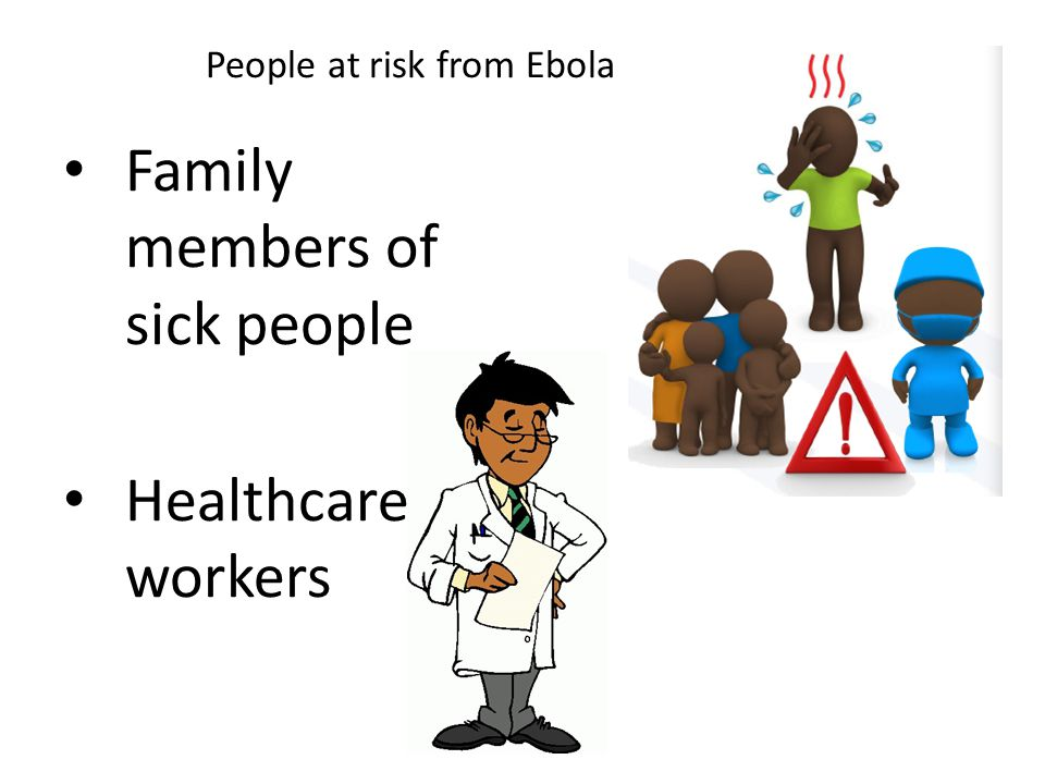 Family members of sick people Healthcare workers People at risk from Ebola