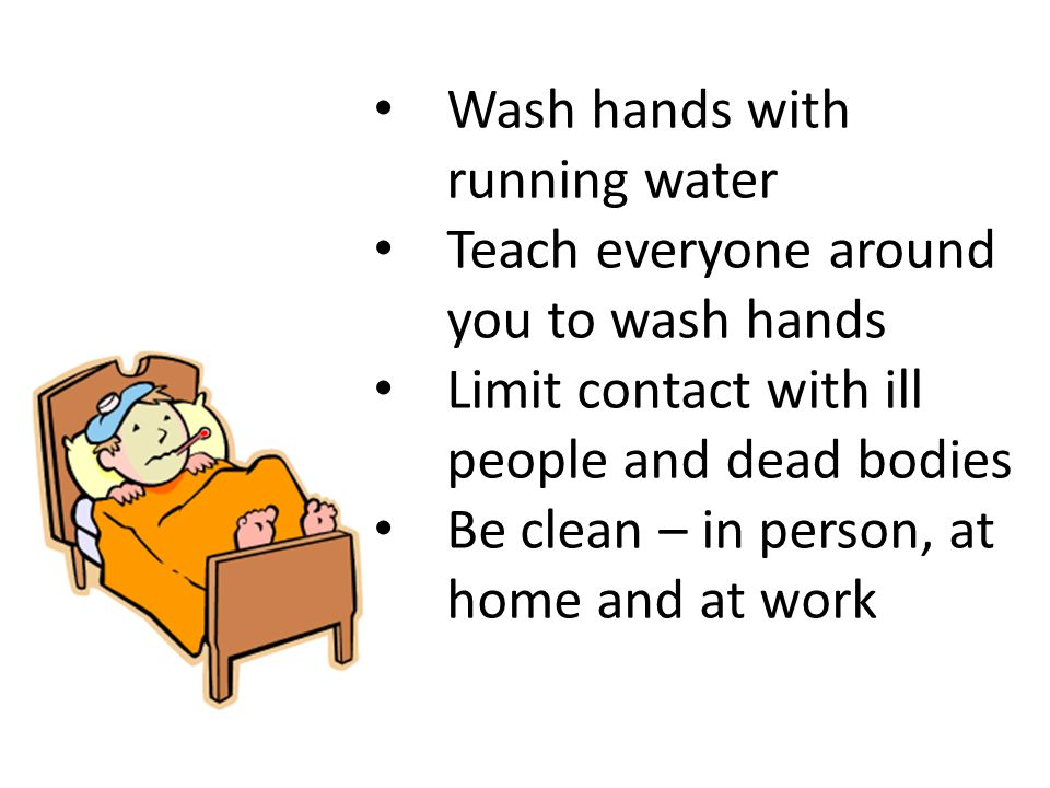 Wash hands with running water Teach everyone around you to wash hands Limit contact with ill people and dead bodies Be clean – in person, at home and at work
